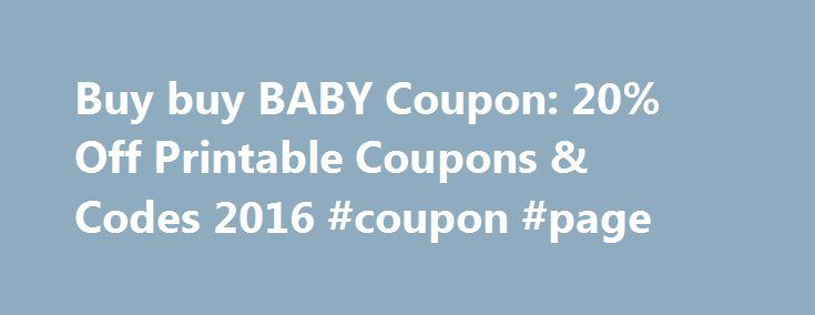 Buy buy BABY Coupon: 20% Off Printable Coupons & Codes 2016 #coupon #page http://coupons.remmont.com/buy-buy-baby-coupon-20-off-printable-coupons-codes-2016-coupon-page/  #buy coupons online # buybuyBABY Coupons About buybuyBABY Buybuy Baby offers everything for – you guessed it – babies! They sell everything from diapers and baby toys, feeding and nursery items, to baby and toddler clothing. You can even take family portraits at their photo studio, or find gourmet, organic baby food! It's…