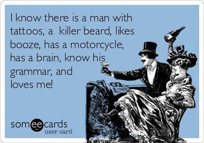 I know there is a man with tattoos, a killer beard, likes booze, has a motorcycle, has a brain, know his grammar, and loves me!