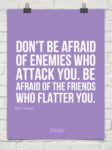 Too much flattery becomes insincere and empty...  Don't be afraid  of enemies who  attack you. be  afraid of the friends  who flatter you. by Dale Carnegie #247.