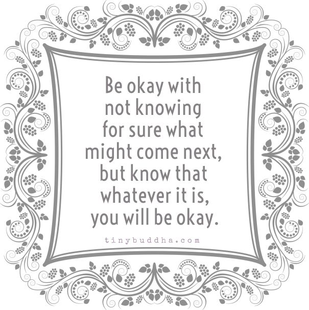Be okay with not knowing for sure what might come next, but know that whatever it is, you will be okay.