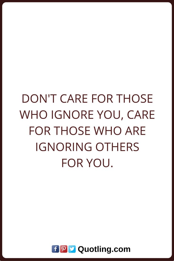 Ignore Quotes Don T Care For Those Who Ignore You Care For Those Who Are Ignoring Others For You Being Ignored Quotes Be Yourself Quotes Words Quotes