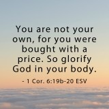 """<3 """"You are not your own, for you were bought with a price. So glorify God in your body."""" ~ 1 Corinthians 6:19-20"""