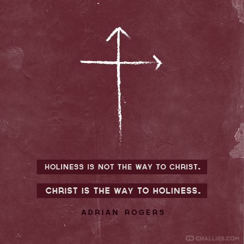 """""""Holiness is not the way to Christ. Christ is the way to holiness."""" (Adrian Rogers)"""