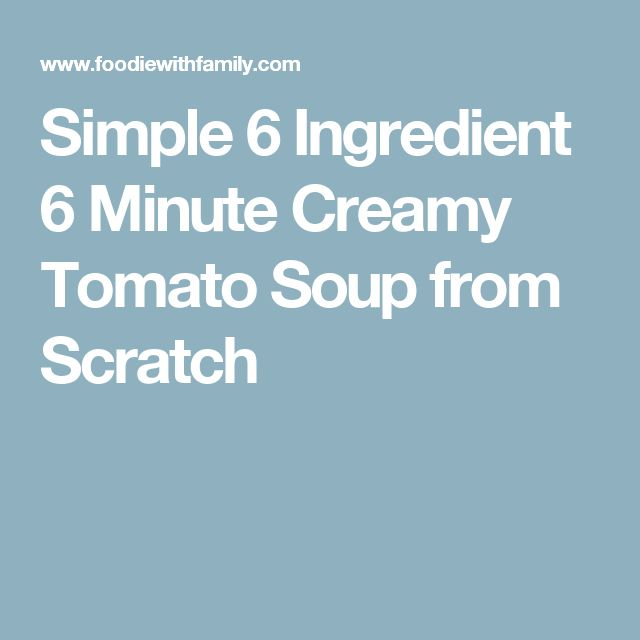 Simple 6 Ingredient 6 Minute Creamy Tomato Soup from Scratch