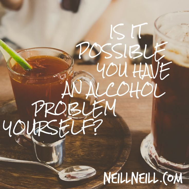 Is it possible you have an alcohol problem yourself?  NeillNeill.com
