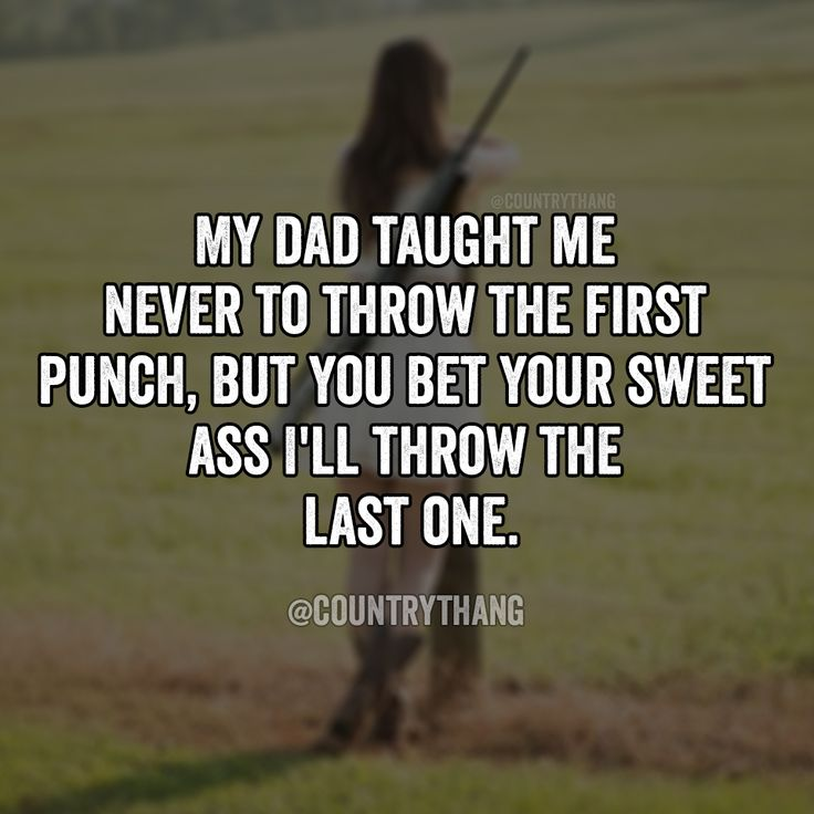 My dad taught me never to throw the first punch, but you bet your sweet ass I'll throw the last one.