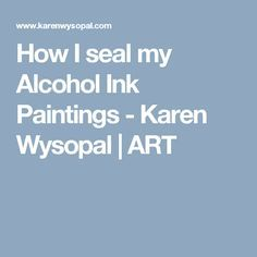 How I seal my Alcohol Ink Paintings - Karen Wysopal | ART