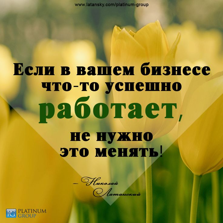 «Если в вашем бизнесе что-то успешно работает, не нужно это менять!» — Николай Латанский  PLATINUM GROUP™ http://www.latansky.com/platinum-group/