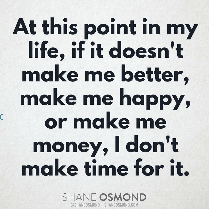 At this point in my life, if it doesn't make me better, make me happy, or make me money, I don't make time for it.