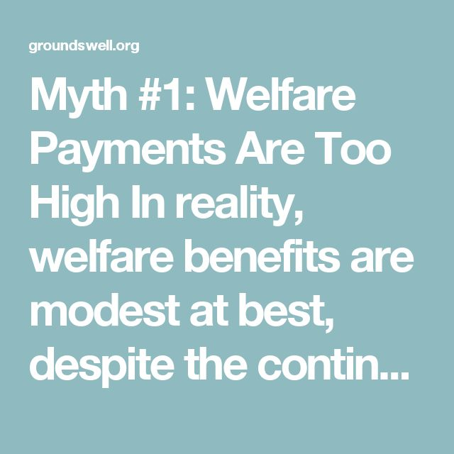 Myth #1: Welfare Payments Are Too High In reality, welfare benefits are modest at best, despite the continual attacks by conservative politicians who try, year after year, to reduce them.  Take the Supplemental Nutrition Assistance Program (SNAP), formerly known as food stamps: The average benefit per person is $1.50 per meal.  Can you imagine trying to feed yourself adequately—not to mention healthily—on such an small amount of money?  Similar to SNAP, most othergovernment assistance…