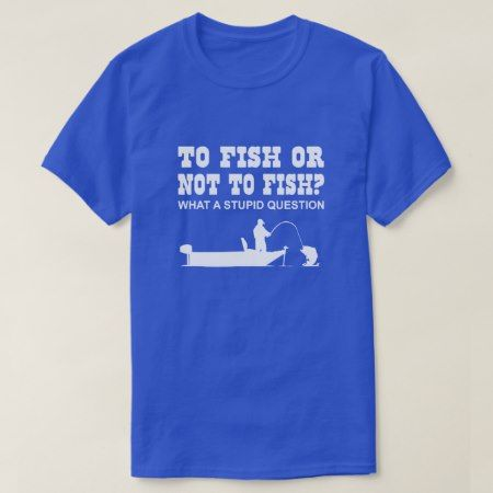 To Fish or Not to Fish? what a stupid question T-Shirt - tap, personalize, buy right now!