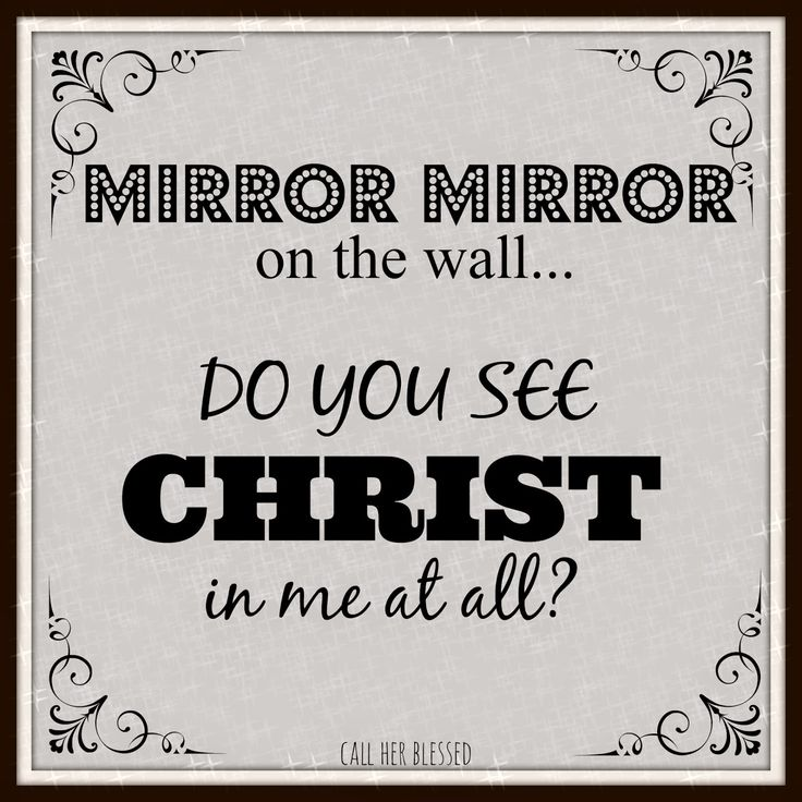 """Mirror mirror on the wall... Do you see Christ in me at all?"" --> Can others see Christ in your countenance? Are you becoming more like Him, in your thoughts, words and actions?"
