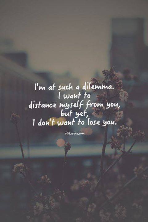 I'm at such a dilemma. I want to distance myself from you, but yet, I don't want to lose you.