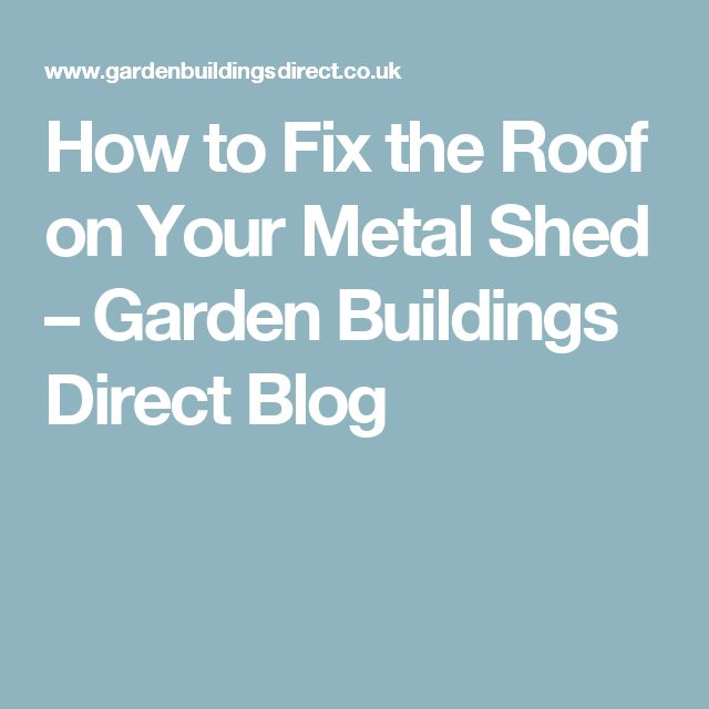 How to Fix the Roof on Your Metal Shed – Garden Buildings Direct Blog