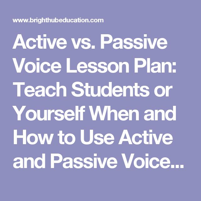 Active vs. Passive Voice Lesson Plan: Teach Students or Yourself When and How to Use Active and Passive Voice When Writing. Learning When to Use Passive and Active Voice Will Improve the Quality of y