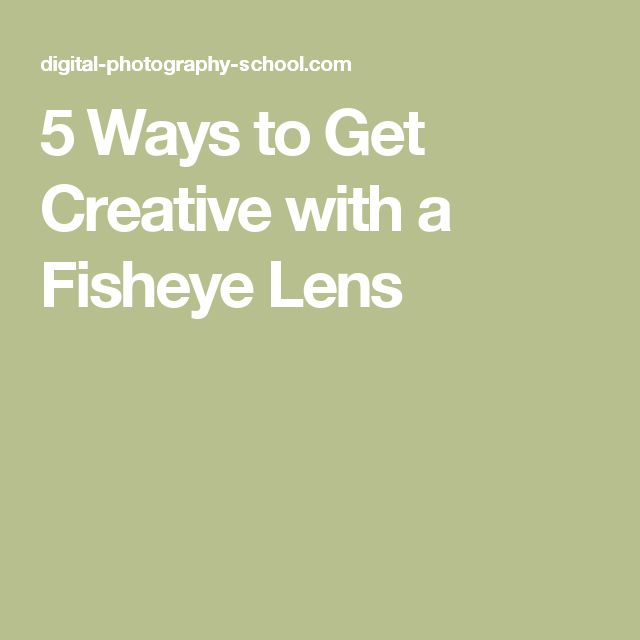 5 Ways to Get Creative with a Fisheye Lens