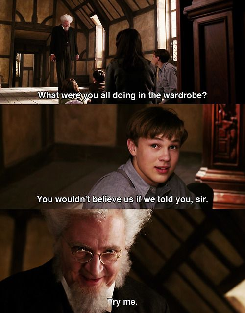 Professor Digory - What were you all doing in the wardrobe?  Peter: You wouldn't…