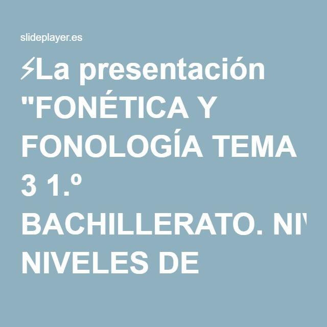 """⚡La presentación """"FONÉTICA Y FONOLOGÍA TEMA 3 1.º BACHILLERATO. NIVELES DE ESTUDIO DE LA LENGUA: LA GRAMÁTICA NIVEL FÓNICOFONÉTICA Y FONOLOGÍA NIVEL MORFOLÓGICOMORFOLOGÍA."""""""