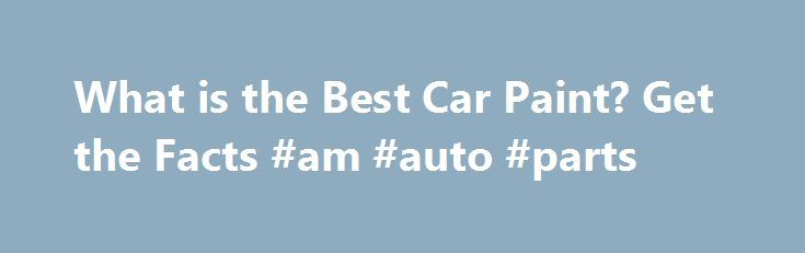 What is the Best Car Paint? Get the Facts #am #auto #parts http://australia.remmont.com/what-is-the-best-car-paint-get-the-facts-am-auto-parts/  #auto paints # What is the Best Car Paint? Get the Facts January 27, 2012 The best car paint depends on the car model that you have chosen. There are several different types of car models that are present in the market but the same car paint looks completely different on every car model. Before you choose new car paint, take a look at the best car…