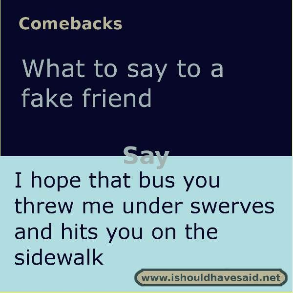 If you want to say something to your fake friend, use this comeback to get your message across. Check out our top ten comeback lists.