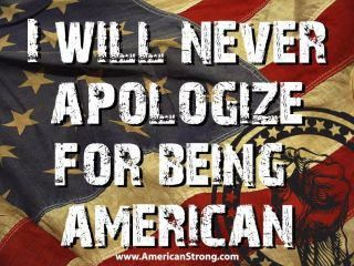 I wish it said I will never apologize for what an American should be! Thanks to those who make it possible.