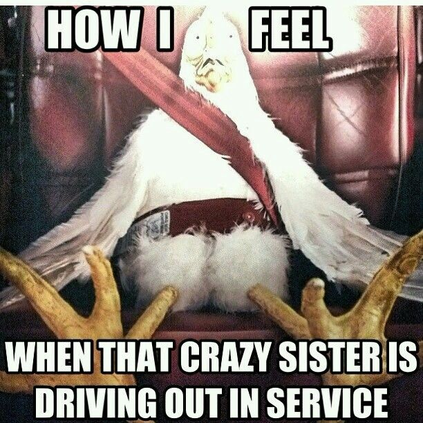How I feel when that crazy sister is driving out in service.