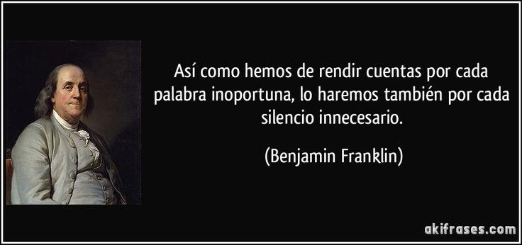 Así como hemos de rendir cuentas por cada palabra inoportuna, lo haremos también por cada silencio innecesario. (Benjamin Franklin)