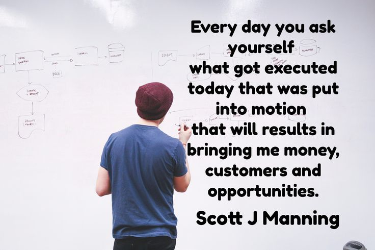 Every day you ask yourself  what got executed today that was put into motion  that will results in b...