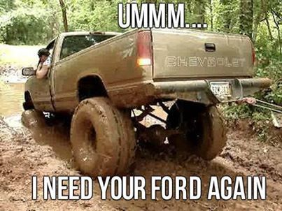 So True Aint Ever Been Mudding Where A Chevy Hasnt Got Stuckthats Ford Comes To Pull Them Out