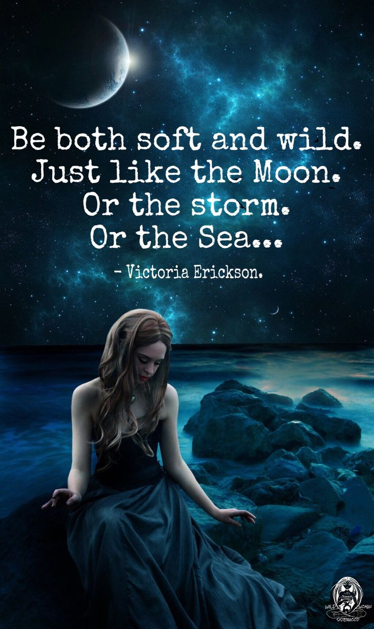 Be both soft and wild. Just like the Moon. Or the storm. Or the sea ... ~Victoria Erickson.