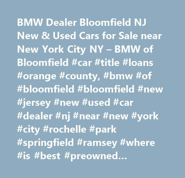 BMW Dealer Bloomfield NJ New & Used Cars for Sale near New York City NY – BMW of Bloomfield #car #title #loans #orange #county, #bmw #of #bloomfield #bloomfield #new #jersey #new #used #car #dealer #nj #near #new #york #city #rochelle #park #springfield #ramsey #where #is #best #preowned #vehicles #me #auto #repair #service #maintenance #parts #find #car #truck #suv #van #finance #lease #specials #reviews #preapproved #tires #battery #brakes #oil #change #coupon…