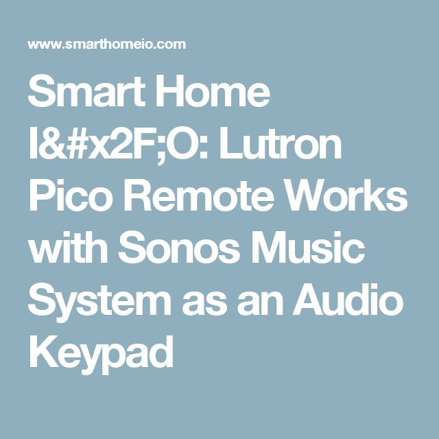 Smart Home I/O: Lutron Pico Remote Works with Sonos Music System as an Audio Keypad