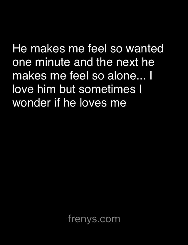 Sad Love Quotes For One Sided Love - He makes me feel so wanted one minute and the next he makes me feel so alone... I love him but sometimes I wonder if he loves me