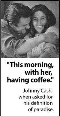"True LOVE : Johnny Cash & June Carter. ""This morning, with her, having coffee."" --Johnny Cash, when asked for his definition of paradise. <3"