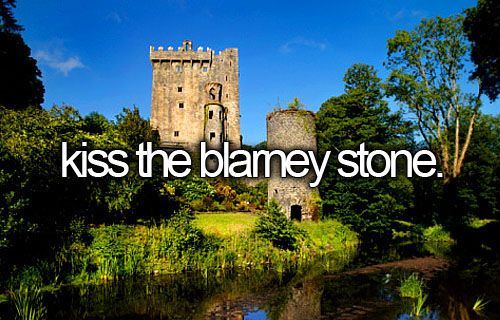 "Kiss the Blarney stone. - Blarney Castle in Ireland. ""...A stone in the castle brings eloquence to those who kiss it..."""