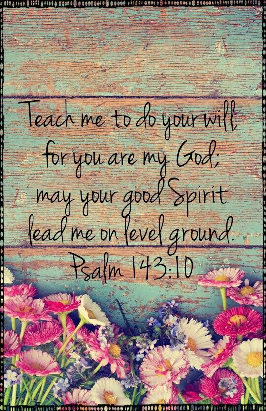 Read More About Teach me to do your will for you are my God; may Your good Spirit lead me on level ground.Psalm 143:10...