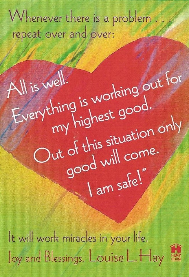 All is well. Everything is working out for my highest good. Out of this situation only good will come. I am safe. -Louise Hay
