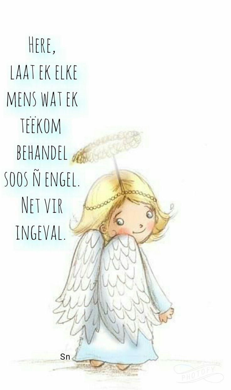 Here laat ek elke mens wat ek teekom behandel soos ń engel net viringeval.