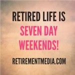 Retired Life is Seven Day Weekends!