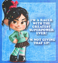 Wreck it Ralph-Vanellope- I'm a racer with the greatest superpower ever! I am not giving that up