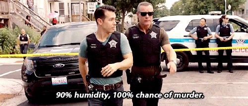 Antonio: The WGN weather app just declared today the hottest day of the year. Voight: 90% humidity, 100% chance of murder. (4x02)