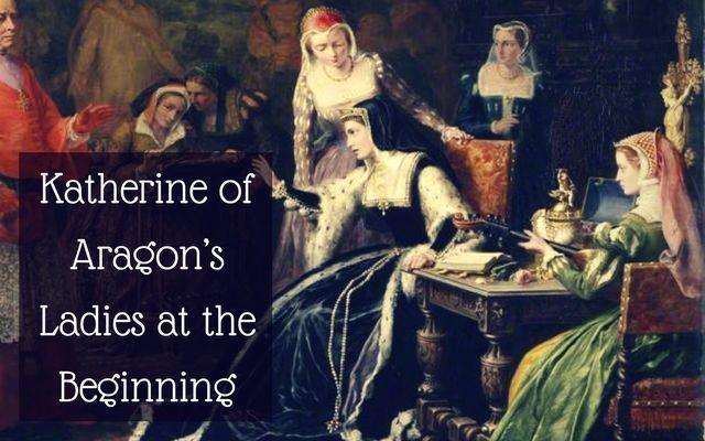 Katherine of Aragon's Ladies at the Beginning