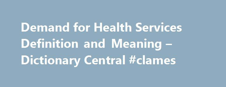 Demand for Health Services Definition and Meaning – Dictionary Central #clames http://claim.remmont.com/demand-for-health-services-definition-and-meaning-dictionary-central-clames/  define and describe demand Demand for Health Services Definitions Health Economics The maximum […]