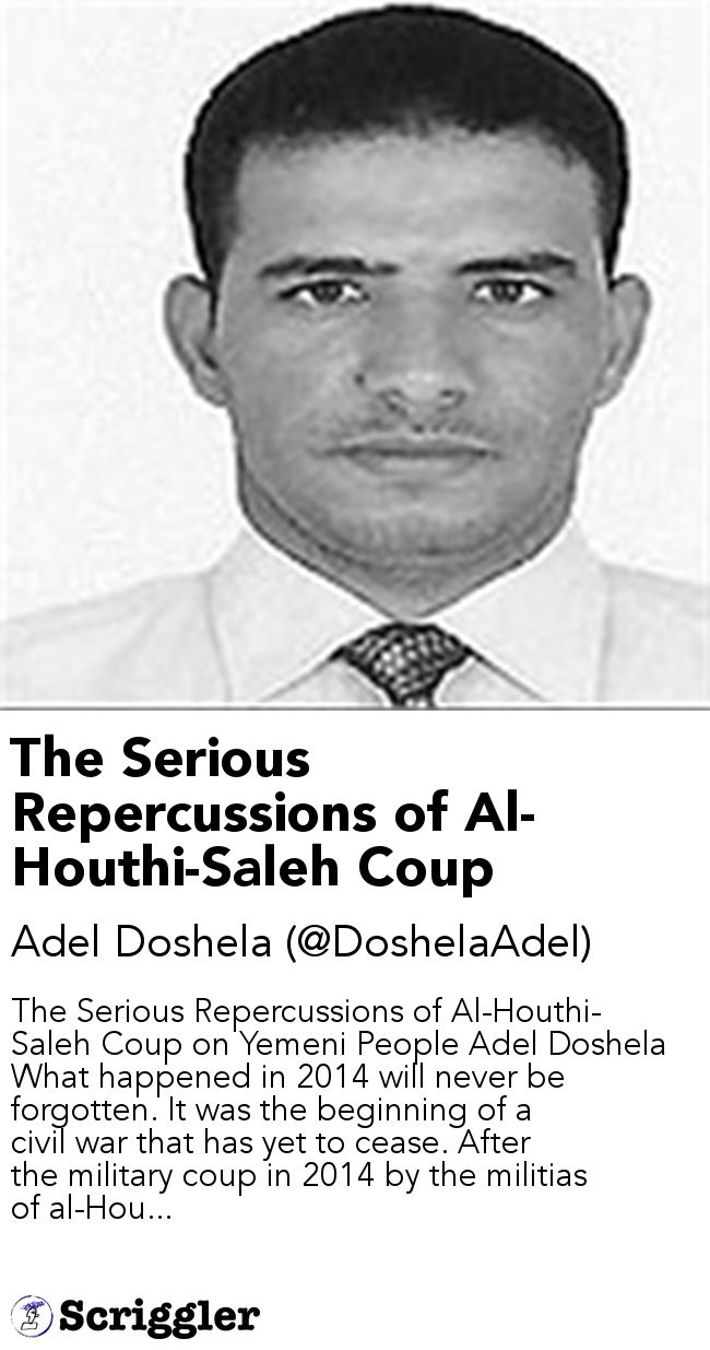 The Serious Repercussions of Al-Houthi-Saleh Coup by Adel Doshela (@DoshelaAdel) https://scriggler.com/detailPost/story/55997 The Serious Repercussions of Al-Houthi-Saleh Coup on Yemeni People Adel Doshela What happened in 2014 will never be forgotten. It was the beginning of a civil war that has yet to cease. After the military coup in 2014 by the militias of al-Hou...
