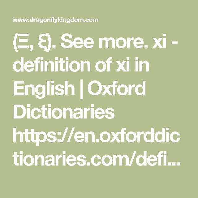 (Ξ, ξ). See more.  xi - definition of xi in English | Oxford Dictionaries  https://en.oxforddictionaries.com/definition/xiProxy Highlight  the fourteenth letter of the Greek alphabet (Ξ, ξ), trans... Meaning, pronunciation, example sentences, and more from Oxford Dictionaries.  Xi - definition of xi by The Free Dictionary  www.thefreedictionary.com/xiProxy Highlight Define xi. xi synonyms, xi pronunciation, xi translation, English dictionary definition of xi. n. The 14th letter of the Greek…