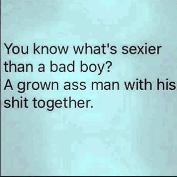 """I think every woman can agree on this.   """"You know what's sexier than a bad boy? A grown ass man with his shit together."""""""