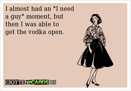 "I almost had an ""I need a 'guy' moment, but then I was able to get the vodka open. [single, needing help of a handy man]"