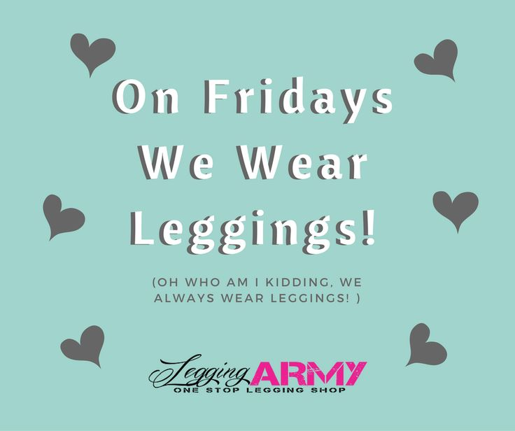 We here at legging army wear leggings on every day that ends in -y! Join my team to be among the greatest legging affiliates there are! We have a rocking corporate group <3