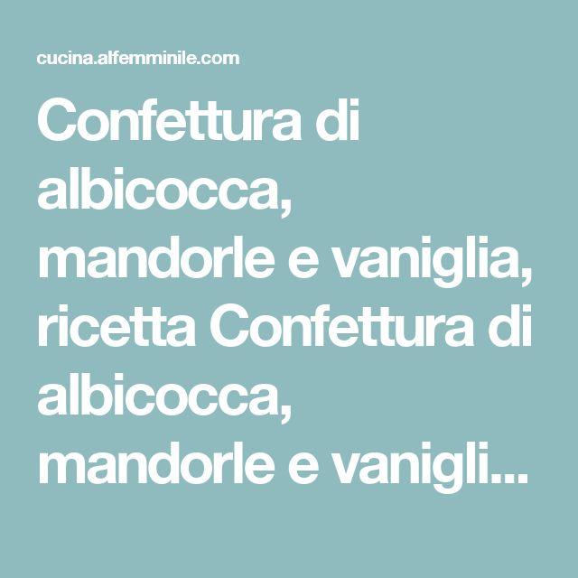 Confettura di albicocca, mandorle e vaniglia, ricetta Confettura di albicocca, mandorle e vaniglia - alfemminile.com