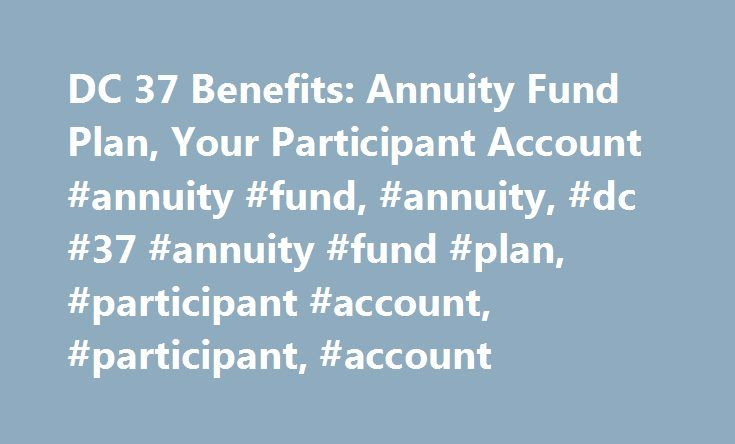 DC 37 Benefits: Annuity Fund Plan, Your Participant Account #annuity #fund, #annuity, #dc #37 #annuity #fund #plan, #participant #account, #participant, #account http://kenya.nef2.com/dc-37-benefits-annuity-fund-plan-your-participant-account-annuity-fund-annuity-dc-37-annuity-fund-plan-participant-account-participant-account/  # Annuity Fund Plan Your Participant Account Employer contributions payable pursuant to collective bargaining agreements are allocated to your Participant Account. The…